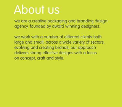 we are a creative packaging and branding design agency, founded by award winning designers.  we work with a number of different clients both large and small, across a wide variety of sectors, evolving and creating brands, our approach       delivers strong effective designs with a focus        on concept, craft and style.